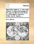 Albion Queens : Or, the death of Mary, Queen of Scotland. As it Is acted at the Theatre-Roya...