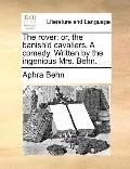 Rover : Or, the banish'd cavaliers. A comedy. Written by the ingenious Mrs. Behn