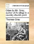 Odes by Mr Gray, Author of an Elegy in a Country Church-Yard