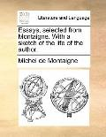 Essays, Selected from Montaigne with a Sketch of the Life of the Author