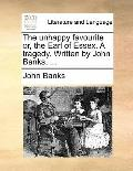 Unhappy Favourite or, the Earl of Essex a Tragedy Written by John Banks