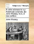 Calm Address to Our American Colonies by John Wesley, M a a New Edition
