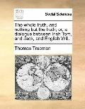 Whole Truth, and Nothing but the Truth; or, a Dialogue Between Irish Tom, and Jack, and Engl...
