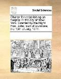 Charter for establishing an hospital in the city of New-York. Granted by the Right Hon. John...
