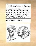 Appendix to the Lady's Assistant, and Complete System of Cookery by Charlotte Mason