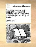 Albion Queens : Or, the death of Mary Queen of Scotland. As it Is acted at the Theatre-Royal...