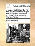 A treatise on baptism. By the Rev. Matthew Henry. Abridged from the original manuscript, and...