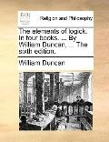 Elements of Logick in Four Books by William Duncan