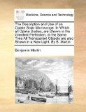 The Description and Use of an Opake Solar Microscope. In Which all Opake Bodies, are Shewn i...