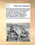 The perfect picture of a favourite: or, secret memoirs of Robert Dudley,Prime Minister and f...