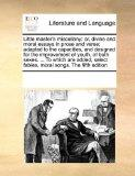 Little master's miscellany: or, divine and moral essays in prose and verse; adapted to the c...