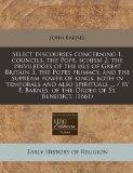 Select discourses concerning 1. councils, the Pope, schism 2. the priviledges of the isle of...