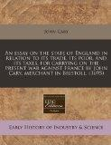 An essay on the state of England in relation to its trade, its poor, and its taxes, for carr...