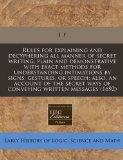 Rules for explaining and decyphering all manner of secret writing, plain and demonstrative w...