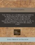The tryall of a Christians growth in mortification purging out corruption or vivification br...
