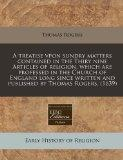 A treatise vpon sundry matters contained in the Thiry nine Articles of religion, which are p...