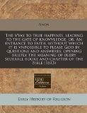 The VVay to true happines, leading to the gate of knovvledge, or, An entrance to faith, with...
