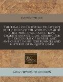 The triall of Christian truht [sic] by the rules of the vertues, namelie these principall, f...