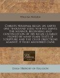 Christs personal reign on earth one thousand yeers wih his saints the manner, beginning and ...