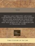 Speciall and selected law-cases concerning the persons and estates of all men whatsoever col...