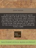 A discourse of monarchy more particularly of the imperial crowns of England, Scotland, and I...
