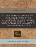 A fathers testament. Written long since for the benefit of the particular relations of the a...