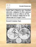 Lord Dun's friendly and familiar advices, adapted to the various stations and conditions of ...