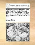 General System of Surgery in Three Parts Containing the Doctrine and Management I of Wounds,...