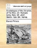 Catalogue of the Libraries of the Rev Dr Richard Grey, Rev Mr John Stubb, Rev Mr Horne