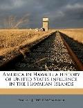 America in Hawaii : A history of United States influence in the Hawaiian Islands