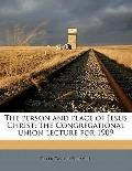 Person and Place of Jesus Christ; the Congregational Union Lecture For 1909