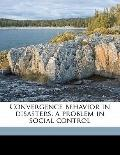 Convergence Behavior in Disasters; a Problem in Social Control