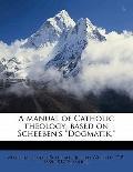 Manual of Catholic Theology; Based on Scheeben's Dogmatik,