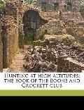 Hunting at High Altitudes; the Book of the Boone and Crockett Club