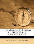 Lieut -General U S Grant, His Services and Characteristics