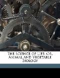 Science of Life; or, Animal and Vegetable Biology