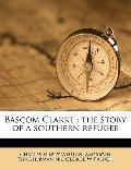 Bascom Clarke : The story of a southern Refugee