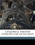 Practical Treatise upon the Law of Railways