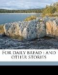 For Daily Bread : And other Stories
