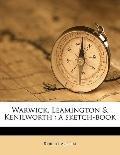 Warwick, Leamington and Kenilworth : A Sketch-book