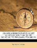 Franklin Bibliography a List of Books Written by, or Relating to Benjamin Franklin