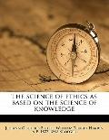 Science of Ethics As Based on the Science of Knowledge