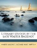 Literary Studies by the Late Walter Bagehot