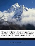 Memoir of Percy Bysshe Shelley and Original Poems and Papers by Percy Bysshe Shelley, Now Fi...