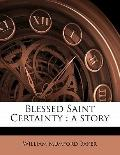 Blessed Saint Certainty : A Story