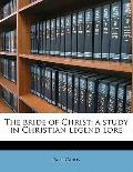 Bride of Christ; a Study in Christian Legend Lore