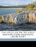 Life of Sir Walter Scott Abridged from Lockhart's Life of Scott