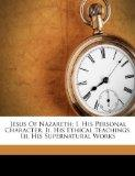 Jesus Of Nazareth: I. His Personal Character. Ii. His Ethical Teachings. Iii. His Supernatur...