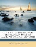 The printer boy; or, How Ben Franklin made his mark. An example for youth