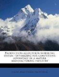 Production allocation modeling system: optimizing for competitive advantage in a mature manu...